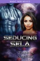 Seducing Sela - Magic New Mexico / Zolon Warriors, #2 ebook by Tianna Xander