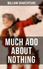 MUCH ADO ABOUT NOTHING - Including The Classic Biography: The Life of William Shakespeare ebook by William Shakespeare
