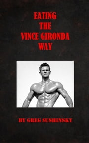 Eating the Vince Gironda Way ebook by Greg Sushinsky