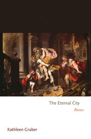 The Eternal City - Poems ebook by Kathleen Graber