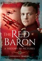 The Red Baron - A History in Pictures ebook by Norman Franks