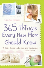 365 Things Every New Mom Should Know - A Daily Guide to Loving and Nurturing Your Child ebook by Linda Danis