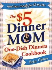 The $5 Dinner Mom One-Dish Dinners Cookbook ebook by Erin Chase