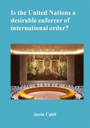 Is The United Nations A Desirable Enforcer Of Interntional Order ? ebook by Justin Cahill