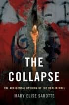 The Collapse - The Accidental Opening of the Berlin Wall ebook by Mary Elise Sarotte