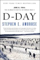 D-Day - June 6, 1944: The Climactic Battle of World War II ebook by Stephen E. Ambrose