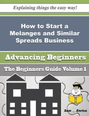 How to Start a Melanges and Similar Spreads Business (Beginners Guide) ebook by Zelda Brandt,Sam Enrico
