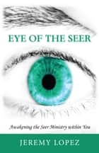 Eye of the Seer: Awakening the Seer Ministry Within You ebook by Jeremy Lopez