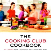 The Cooking Club Cookbook - Six Friends Show You How to Bake, Broil, and Bond ebook by Cooking Club