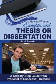 How to Write an Exceptional Thesis or Dissertation - A Step-by-Step Guide from Proposal to Successful Defense ebook by J S Graustein