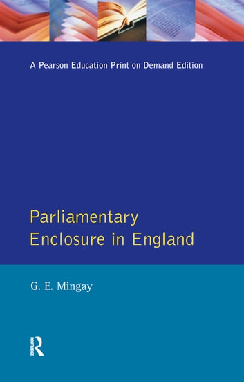Parliamentary Enclosure in England - An Introduction to its Causes, Incidence and Impact, 1750-1850 ebook by Gordon E Mingay