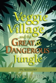 Veggie Village and the Great & Dangerous Jungle: An Allegory ebook by Ben Peters