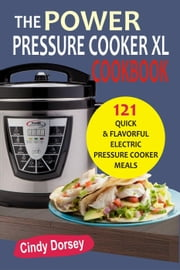 The Power Pressure Cooker XL Cookbook: 121 Quick & Flavorful Electric Pressure Cooker Meals ebook by Cindy Dorsey