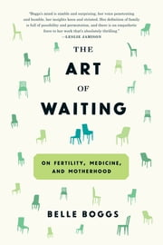 The Art of Waiting - On Fertility, Medicine, and Motherhood ebook by Belle Boggs