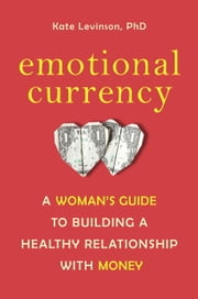 Emotional Currency - A Woman's Guide to Building a Healthy Relationship with Money ebook by Kate Levinson, Ph.D.