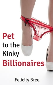 Pet to the Kinky Billionaires (BDSM pet play erotica) ebook by Felicity Bree