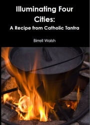 Illuminating Four Cities: A Recipe from Catholic Tantra ebook by Birrell Walsh