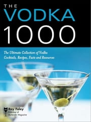 The Vodka 1000 - The Ultimate Collection of Vodka Cocktails, Recipes, Facts, and Resources ebook by Ray Foley