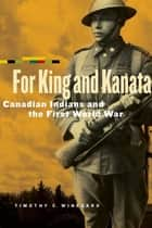 For King and Kanata - Canadian Indians and the First World War ebook by Timothy C. Winegard