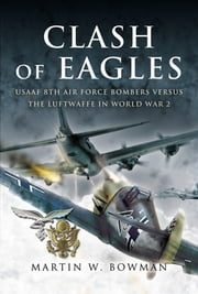 Clash of Eagles - USAAF 8th Air Force Bombers Versus the Luftwaffe in World War II ebook by Martin W. Bowman