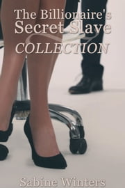 The Billionaire's Secret Slave Collection ebook by Sabine Winters