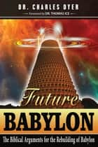 Future Babylon - The Biblical Arguments for Rebuilding Babylon ebook by Charles Dyer