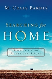 Searching for Home - Spirituality for Restless Souls ebook by M. Craig Barnes