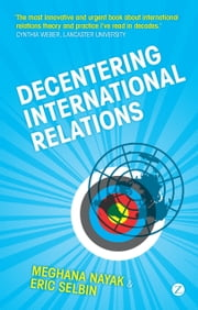 Decentering International Relations ebook by Meghana Nayak, Eric Selbin