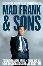 Mad Frank and Sons - Tougher than the Krays, Frank and his boys on gangland, crime and doing time ebook by David Fraser, Pat Fraser, Beezy Marsh
