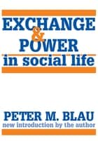Exchange and Power in Social Life ebook by Peter Blau