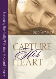 Capture His Heart - Becoming the Godly Wife Your Husband Desires ebook by Lysa M. TerKeurst