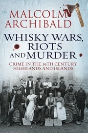 Whisky, Wars, Riots and Murder - Crime in the 19th Century Highlands and Islands ebook by Malcolm Archibald