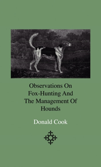 Observations On Fox-Hunting And The Management Of Hounds In The Kennel And The Field. Addressed To A Young Sportman, About To Undertake A Hunting Establishment ebook by Donald Cook