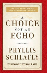 A Choice Not an Echo - Updated and Expanded 50th Anniversary Edition ebook by Phyllis Schlafly,Ron Paul