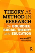 Theory as Method in Research - On Bourdieu, social theory and education ebook by Mark Murphy, Cristina Costa