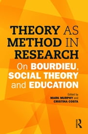 Theory as Method in Research - On Bourdieu, social theory and education ebook by Mark Murphy,Cristina Costa