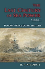 The Last Century of Sea Power - From Port Arthur to Chanak, 1894–1922 ebook by H. P. Willmott