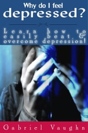 Why Do I Feel Depressed?: Learn How To Easily Beat & Overcome Depression! ebook by Gabriel Vaughn
