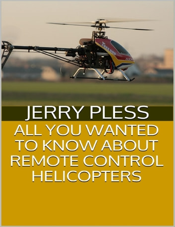 All You Wanted to Know About Remote Control Helicopters ebook by Jerry Pless