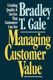 Managing Customer Value - Creating Quality and Service That Customers Can Se ebook by Bradley Gale