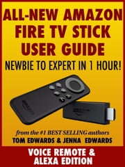 All-New Amazon Fire TV Stick User Guide: Newbie to Expert in 1 Hour! ebook by Tom Edwards, Jenna Edwards