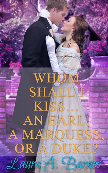 Whom Shall I Kiss... An Earl, A Marquess, or A Duke? ebook by Laura A. Barnes