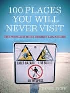 100 Places You Will Never Visit - The World's Most Secret Locations ebook by Daniel Smith, Dan Smith