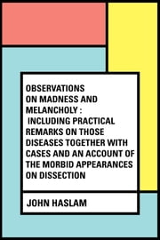 Observations on Madness and Melancholy : Including Practical Remarks on those Diseases together with Cases and an Account of the Morbid Appearances on Dissection ebook by John Haslam