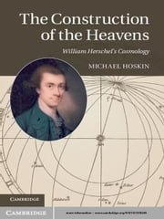 The Construction of the Heavens - William Herschel's Cosmology ebook by Michael Hoskin