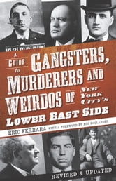 A Guide to Gangsters, Murderers and Weirdos of New York City's Lower East Side ebook by Eric Ferrara