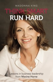 Think Smart Run Hard - Lessons in business leadership from Maxine Horne ebook by Madonna King