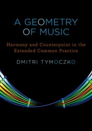 A Geometry of Music - Harmony and Counterpoint in the Extended Common Practice ebook by Dmitri Tymoczko