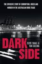 The Dark Side - The explosive story of corruption, greed and murder in the Australian drug trade ebook by Clive Small, Tom Gilling