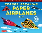 Record Breaking Paper Airplanes Ebook - Make Paper Airplanes Based on the Fastest, Longest-Flying Planes in the World!: Origami Book with 16 Designs ebook by Andrew Dewar, Kostya Vints